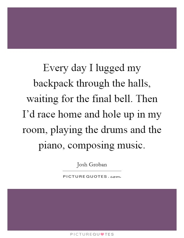 Every day I lugged my backpack through the halls, waiting for the final bell. Then I'd race home and hole up in my room, playing the drums and the piano, composing music Picture Quote #1