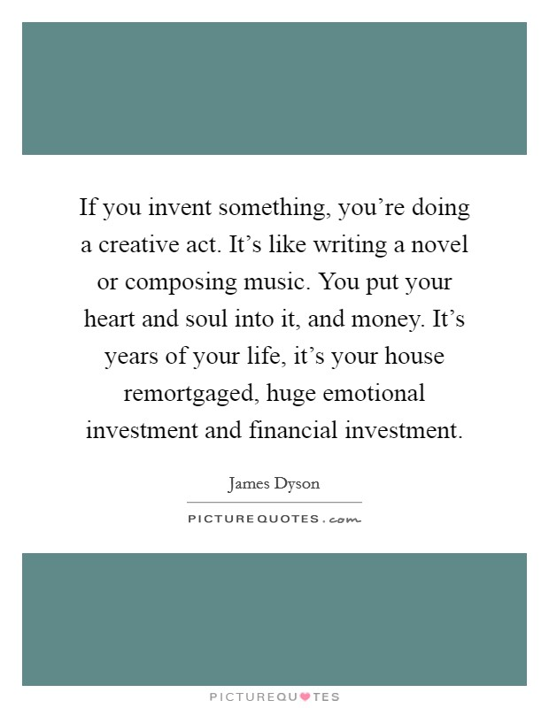 If you invent something, you're doing a creative act. It's like writing a novel or composing music. You put your heart and soul into it, and money. It's years of your life, it's your house remortgaged, huge emotional investment and financial investment Picture Quote #1