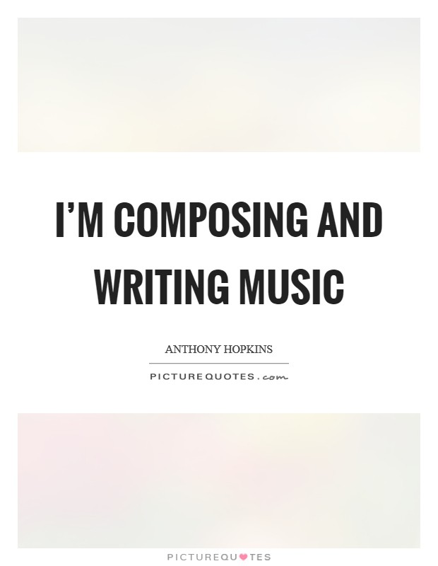 I'm composing and writing music Picture Quote #1