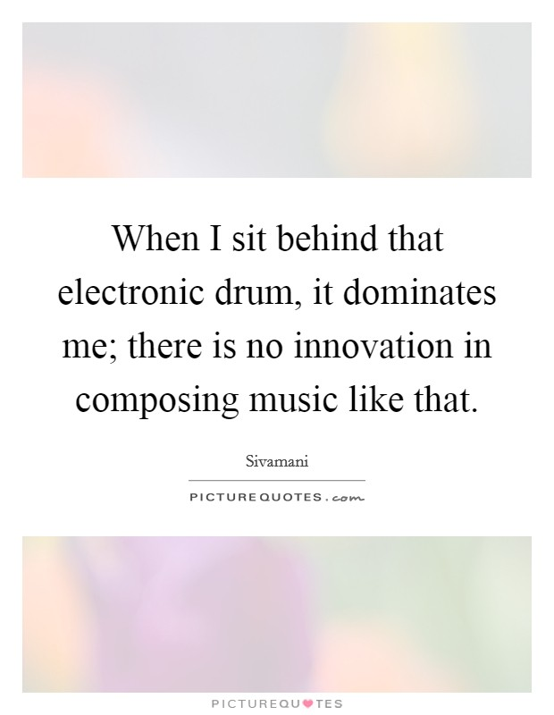When I sit behind that electronic drum, it dominates me; there is no innovation in composing music like that. Picture Quote #1