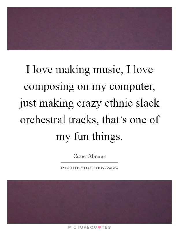 I love making music, I love composing on my computer, just making crazy ethnic slack orchestral tracks, that's one of my fun things. Picture Quote #1