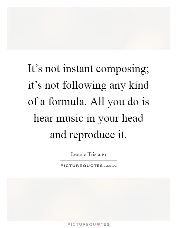 It's not instant composing; it's not following any kind of a formula. All you do is hear music in your head and reproduce it. Picture Quote #1