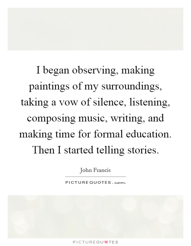 I began observing, making paintings of my surroundings, taking a vow of silence, listening, composing music, writing, and making time for formal education. Then I started telling stories. Picture Quote #1