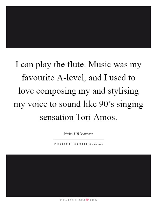 I can play the flute. Music was my favourite A-level, and I used to love composing my and stylising my voice to sound like 90's singing sensation Tori Amos Picture Quote #1