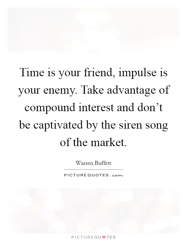 Time is your friend, impulse is your enemy. Take advantage of compound interest and don't be captivated by the siren song of the market Picture Quote #1
