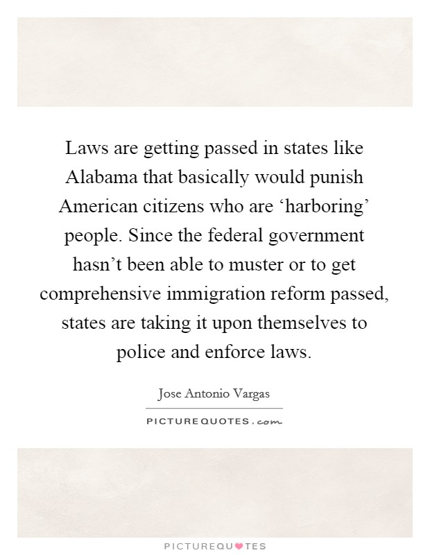 Laws are getting passed in states like Alabama that basically would punish American citizens who are 'harboring' people. Since the federal government hasn't been able to muster or to get comprehensive immigration reform passed, states are taking it upon themselves to police and enforce laws Picture Quote #1