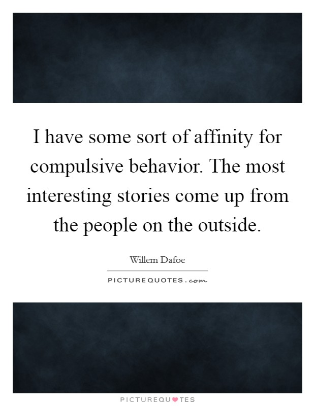 I have some sort of affinity for compulsive behavior. The most interesting stories come up from the people on the outside Picture Quote #1