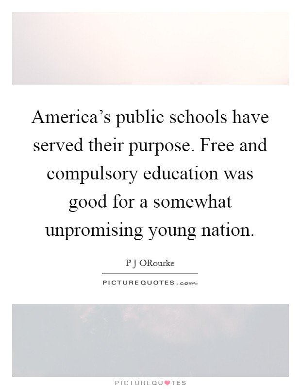America's public schools have served their purpose. Free and compulsory education was good for a somewhat unpromising young nation Picture Quote #1