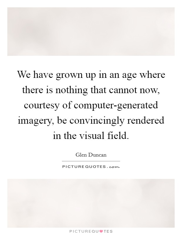 We have grown up in an age where there is nothing that cannot now, courtesy of computer-generated imagery, be convincingly rendered in the visual field Picture Quote #1