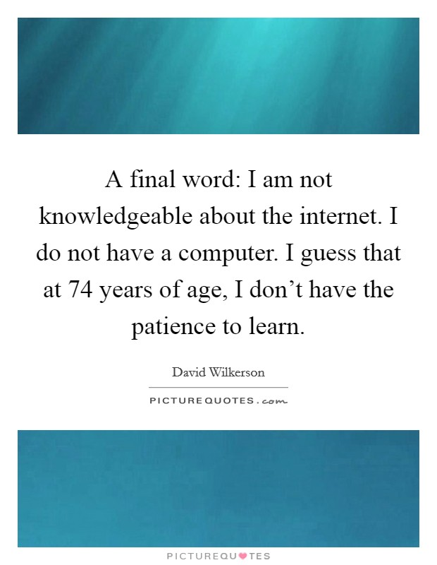 A final word: I am not knowledgeable about the internet. I do not have a computer. I guess that at 74 years of age, I don't have the patience to learn Picture Quote #1
