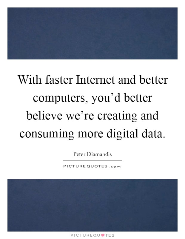 With faster Internet and better computers, you'd better believe we're creating and consuming more digital data Picture Quote #1