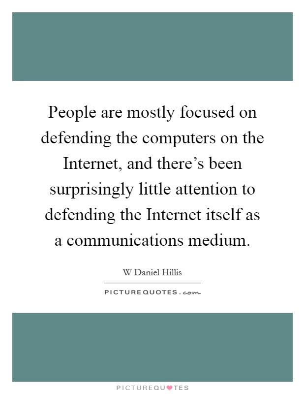 People are mostly focused on defending the computers on the Internet, and there's been surprisingly little attention to defending the Internet itself as a communications medium Picture Quote #1