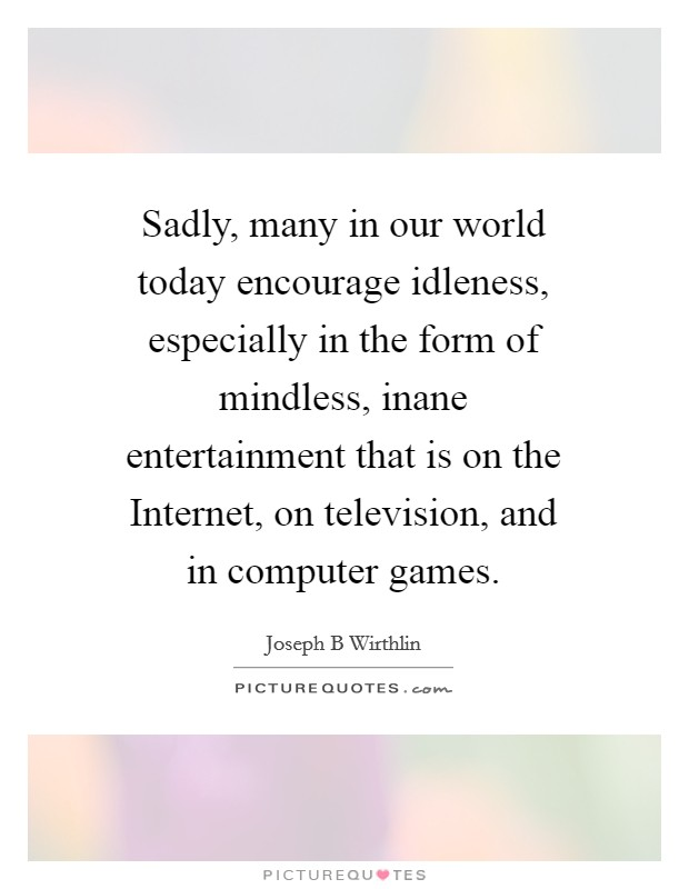 Sadly, many in our world today encourage idleness, especially in the form of mindless, inane entertainment that is on the Internet, on television, and in computer games Picture Quote #1