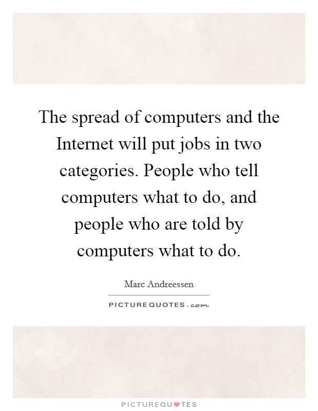 The spread of computers and the Internet will put jobs in two categories. People who tell computers what to do, and people who are told by computers what to do Picture Quote #1