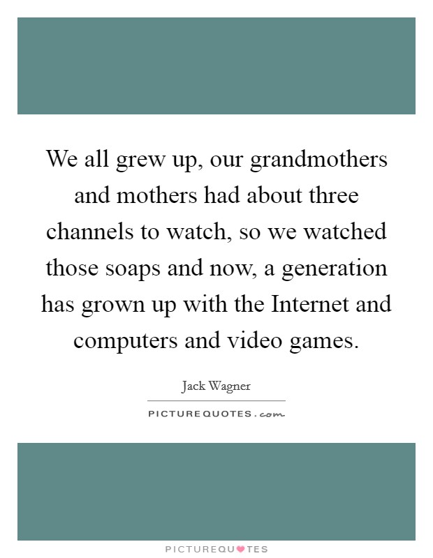 We all grew up, our grandmothers and mothers had about three channels to watch, so we watched those soaps and now, a generation has grown up with the Internet and computers and video games Picture Quote #1