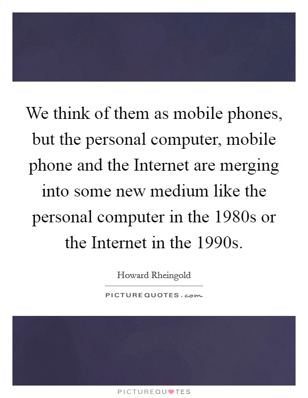 We think of them as mobile phones, but the personal computer, mobile phone and the Internet are merging into some new medium like the personal computer in the 1980s or the Internet in the 1990s Picture Quote #1