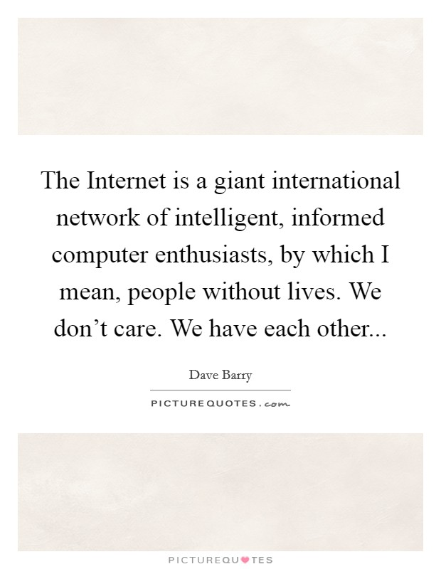 The Internet is a giant international network of intelligent, informed computer enthusiasts, by which I mean, people without lives. We don't care. We have each other Picture Quote #1