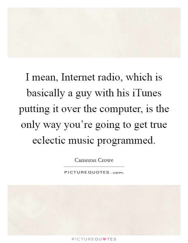 I mean, Internet radio, which is basically a guy with his iTunes putting it over the computer, is the only way you're going to get true eclectic music programmed Picture Quote #1