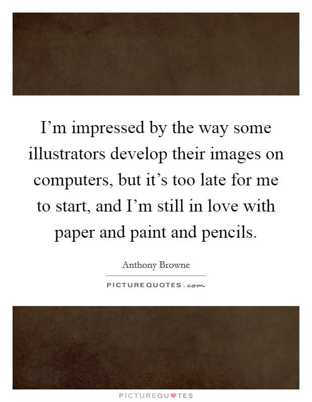 I'm impressed by the way some illustrators develop their images on computers, but it's too late for me to start, and I'm still in love with paper and paint and pencils Picture Quote #1