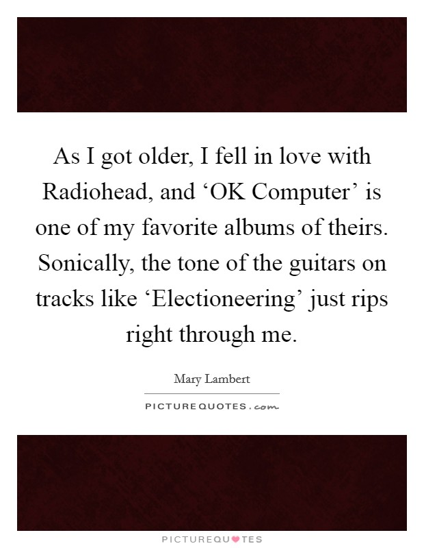 As I got older, I fell in love with Radiohead, and 'OK Computer' is one of my favorite albums of theirs. Sonically, the tone of the guitars on tracks like 'Electioneering' just rips right through me Picture Quote #1