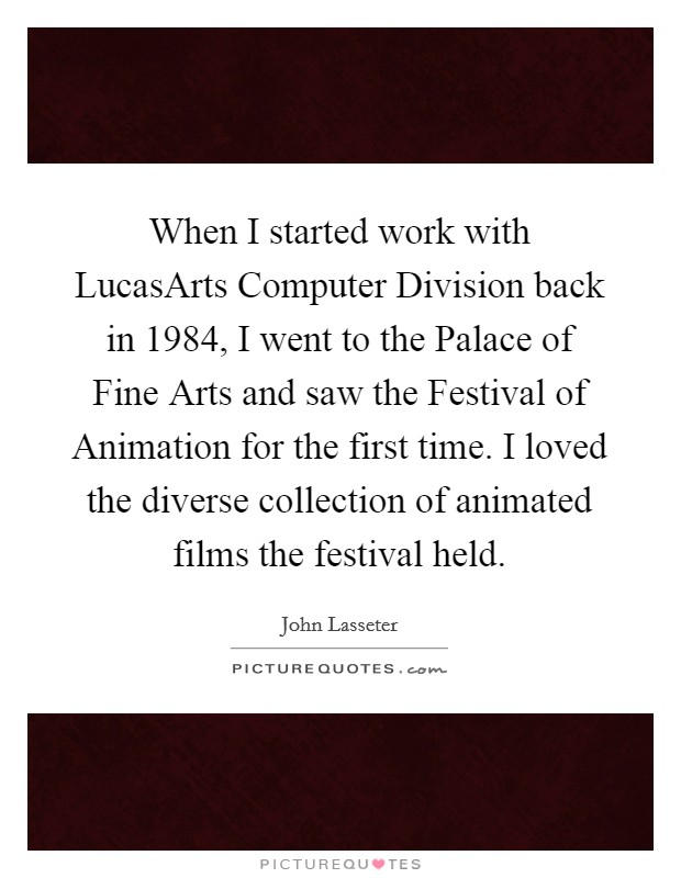 When I started work with LucasArts Computer Division back in 1984, I went to the Palace of Fine Arts and saw the Festival of Animation for the first time. I loved the diverse collection of animated films the festival held Picture Quote #1