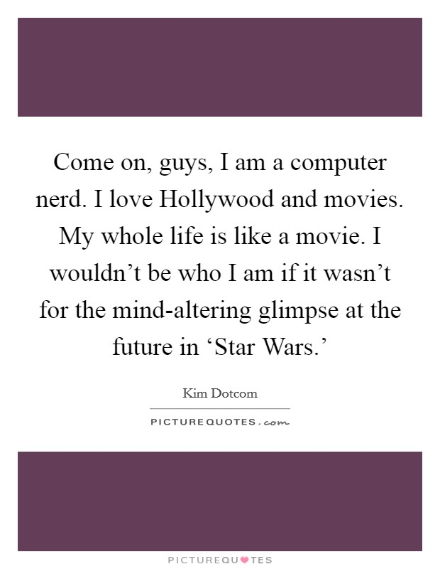 Come on, guys, I am a computer nerd. I love Hollywood and movies. My whole life is like a movie. I wouldn't be who I am if it wasn't for the mind-altering glimpse at the future in 'Star Wars.' Picture Quote #1