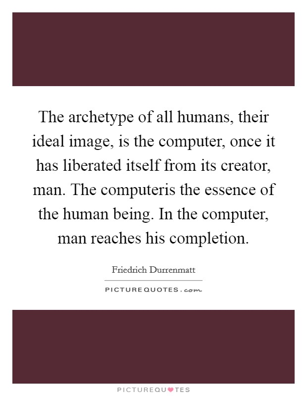 The archetype of all humans, their ideal image, is the computer, once it has liberated itself from its creator, man. The computeris the essence of the human being. In the computer, man reaches his completion Picture Quote #1