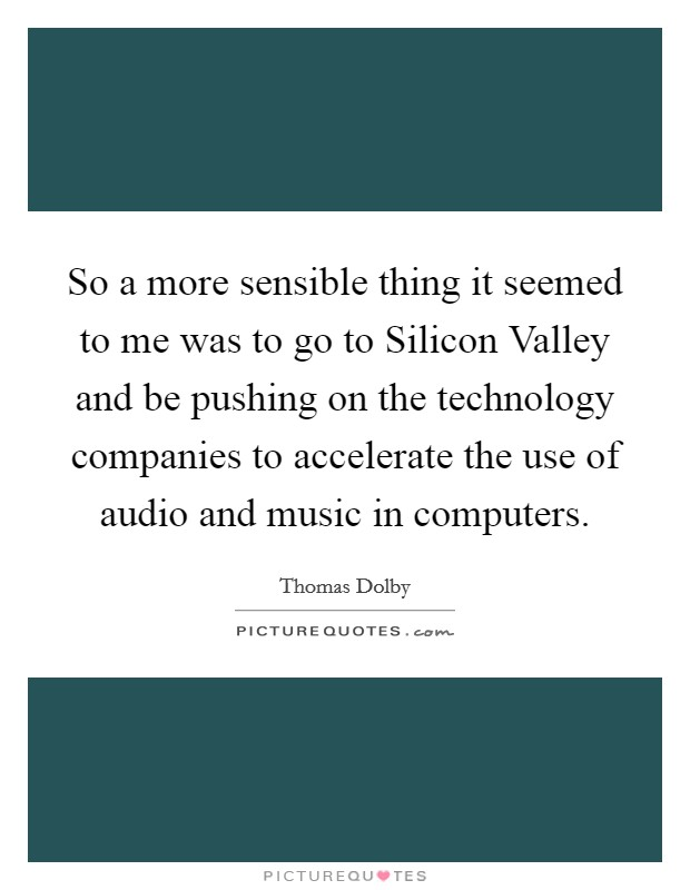 So a more sensible thing it seemed to me was to go to Silicon Valley and be pushing on the technology companies to accelerate the use of audio and music in computers Picture Quote #1
