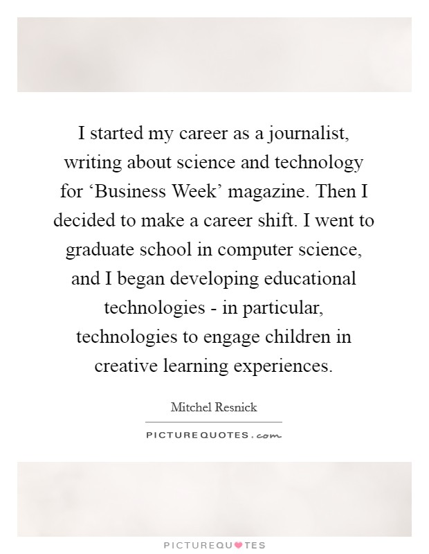 I started my career as a journalist, writing about science and technology for 'Business Week' magazine. Then I decided to make a career shift. I went to graduate school in computer science, and I began developing educational technologies - in particular, technologies to engage children in creative learning experiences Picture Quote #1
