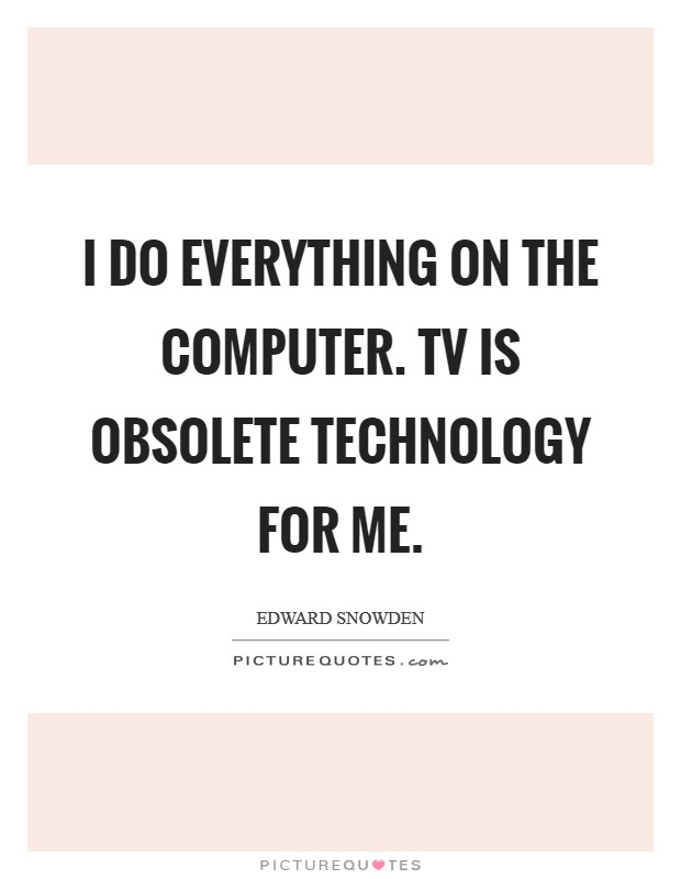 I do everything on the computer. TV is obsolete technology for me Picture Quote #1