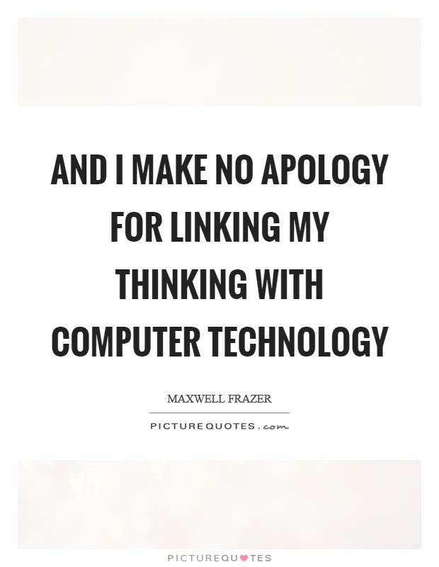 And I make no apology for linking my thinking with computer technology Picture Quote #1