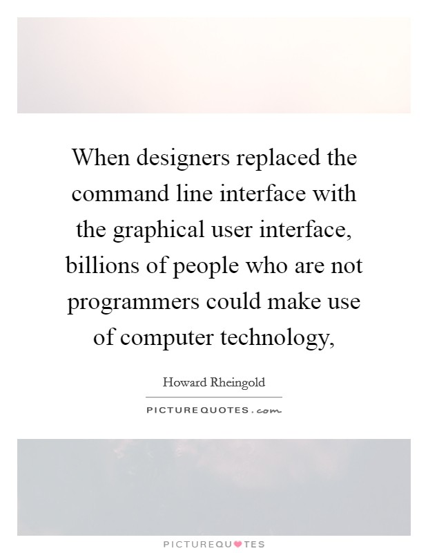 When designers replaced the command line interface with the graphical user interface, billions of people who are not programmers could make use of computer technology, Picture Quote #1