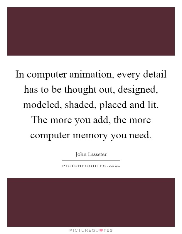In computer animation, every detail has to be thought out, designed, modeled, shaded, placed and lit. The more you add, the more computer memory you need Picture Quote #1