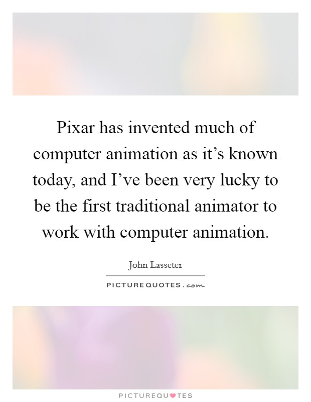 Pixar has invented much of computer animation as it's known today, and I've been very lucky to be the first traditional animator to work with computer animation Picture Quote #1