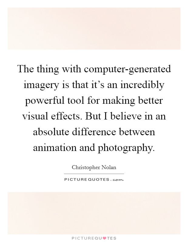 The thing with computer-generated imagery is that it's an incredibly powerful tool for making better visual effects. But I believe in an absolute difference between animation and photography Picture Quote #1