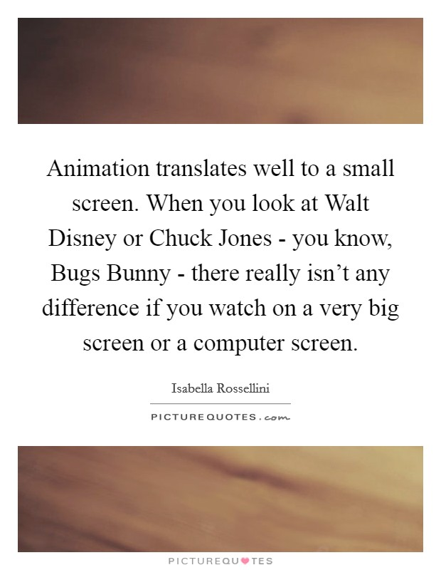 Animation translates well to a small screen. When you look at Walt Disney or Chuck Jones - you know, Bugs Bunny - there really isn't any difference if you watch on a very big screen or a computer screen Picture Quote #1