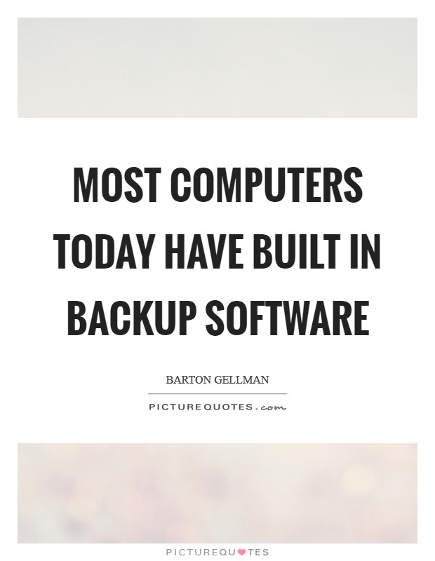 Most computers today have built in backup software Picture Quote #1