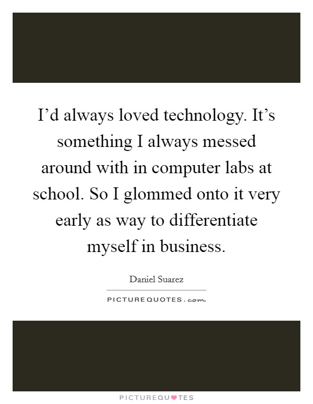 I'd always loved technology. It's something I always messed around with in computer labs at school. So I glommed onto it very early as way to differentiate myself in business. Picture Quote #1