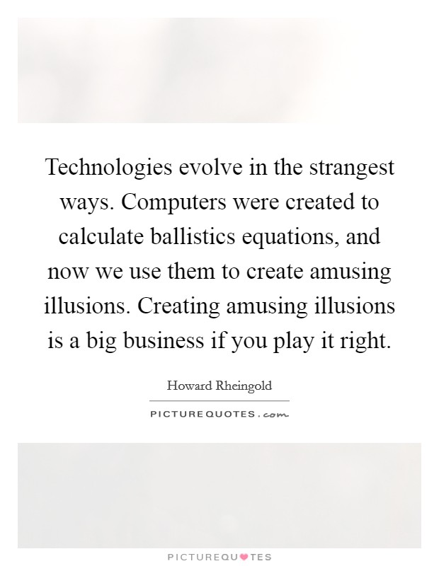 Technologies evolve in the strangest ways. Computers were created to calculate ballistics equations, and now we use them to create amusing illusions. Creating amusing illusions is a big business if you play it right Picture Quote #1