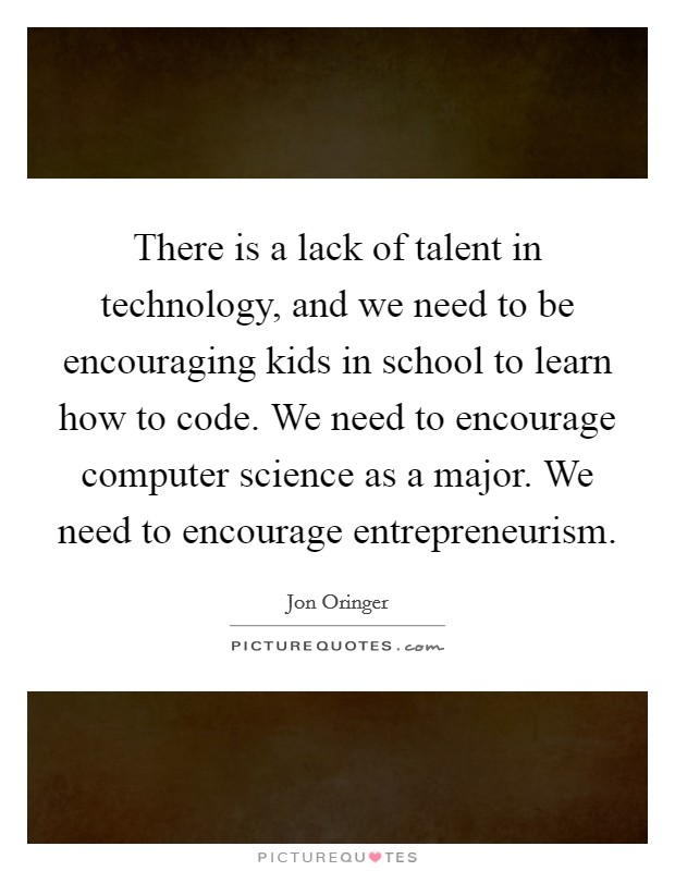 There is a lack of talent in technology, and we need to be encouraging kids in school to learn how to code. We need to encourage computer science as a major. We need to encourage entrepreneurism. Picture Quote #1