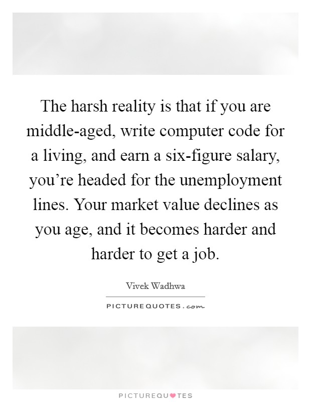 The harsh reality is that if you are middle-aged, write computer code for a living, and earn a six-figure salary, you're headed for the unemployment lines. Your market value declines as you age, and it becomes harder and harder to get a job Picture Quote #1