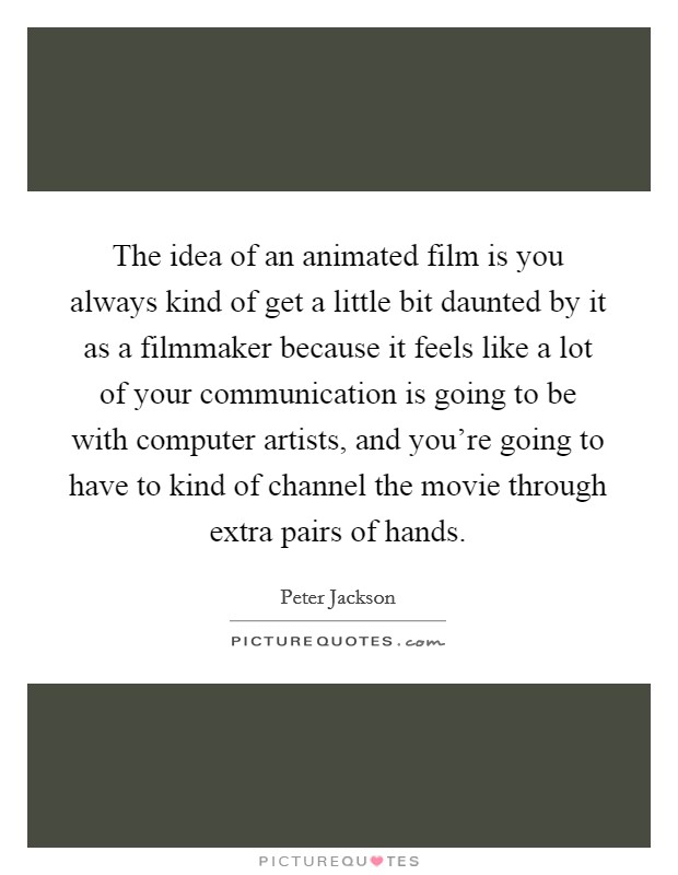 The idea of an animated film is you always kind of get a little bit daunted by it as a filmmaker because it feels like a lot of your communication is going to be with computer artists, and you're going to have to kind of channel the movie through extra pairs of hands Picture Quote #1