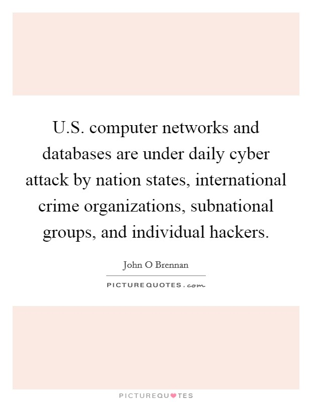 U.S. computer networks and databases are under daily cyber attack by nation states, international crime organizations, subnational groups, and individual hackers. Picture Quote #1