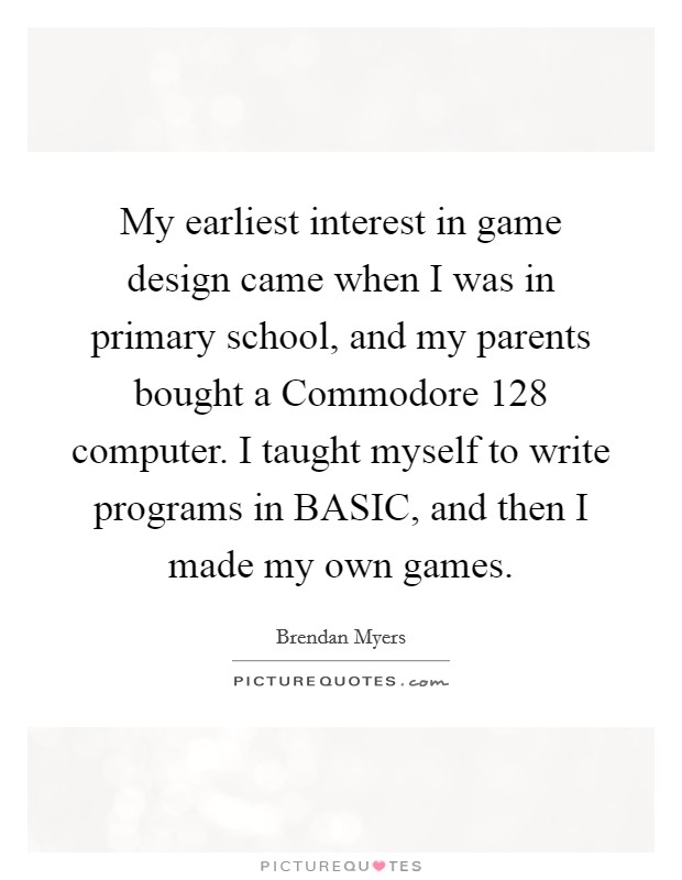 My earliest interest in game design came when I was in primary school, and my parents bought a Commodore 128 computer. I taught myself to write programs in BASIC, and then I made my own games Picture Quote #1
