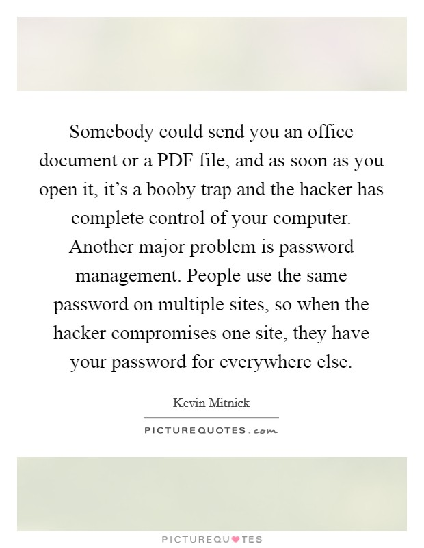 Somebody could send you an office document or a PDF file, and as soon as you open it, it's a booby trap and the hacker has complete control of your computer. Another major problem is password management. People use the same password on multiple sites, so when the hacker compromises one site, they have your password for everywhere else Picture Quote #1