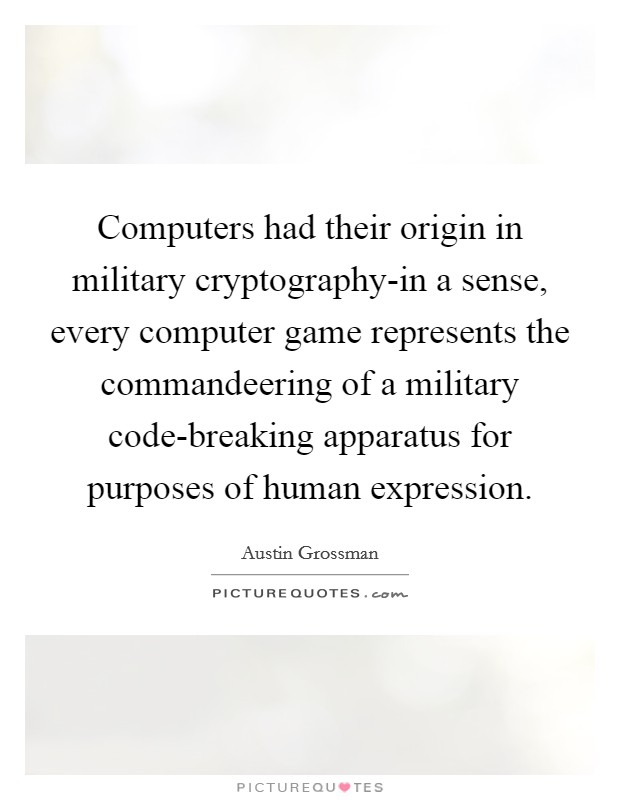 Computers had their origin in military cryptography-in a sense, every computer game represents the commandeering of a military code-breaking apparatus for purposes of human expression Picture Quote #1