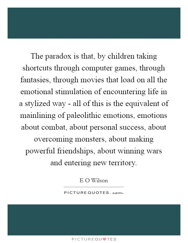 The paradox is that, by children taking shortcuts through computer games, through fantasies, through movies that load on all the emotional stimulation of encountering life in a stylized way - all of this is the equivalent of mainlining of paleolithic emotions, emotions about combat, about personal success, about overcoming monsters, about making powerful friendships, about winning wars and entering new territory Picture Quote #1