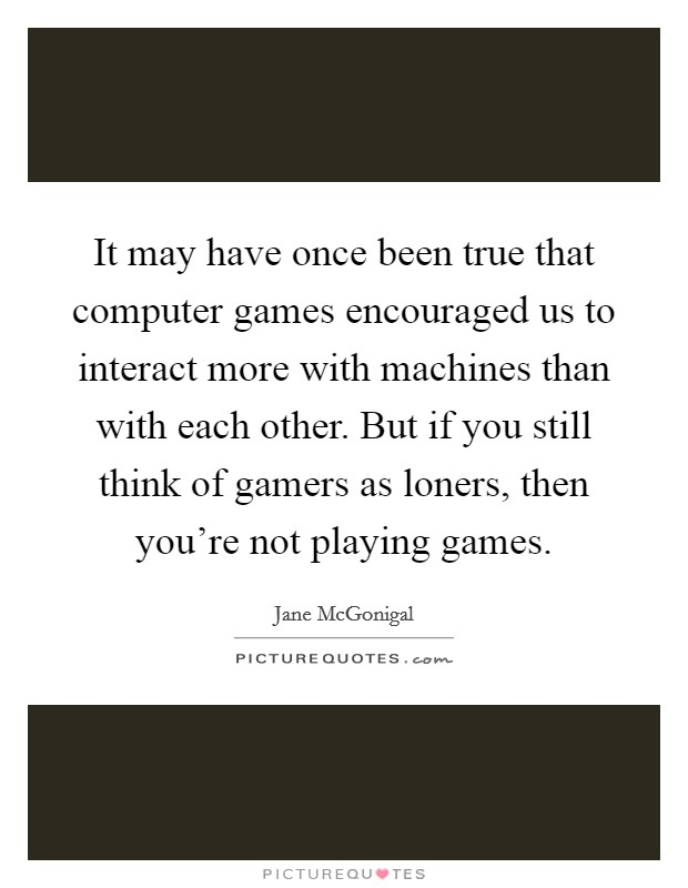 It may have once been true that computer games encouraged us to interact more with machines than with each other. But if you still think of gamers as loners, then you're not playing games Picture Quote #1