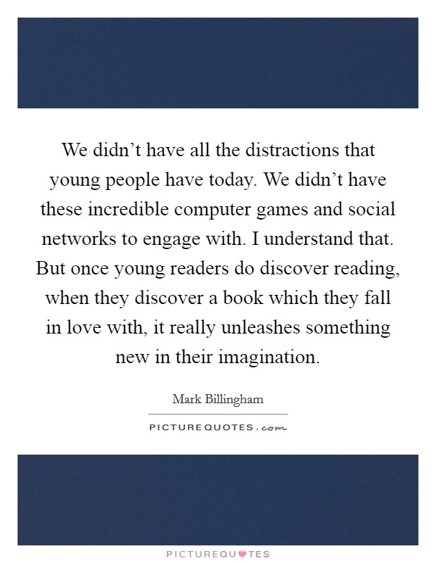 We didn't have all the distractions that young people have today. We didn't have these incredible computer games and social networks to engage with. I understand that. But once young readers do discover reading, when they discover a book which they fall in love with, it really unleashes something new in their imagination Picture Quote #1