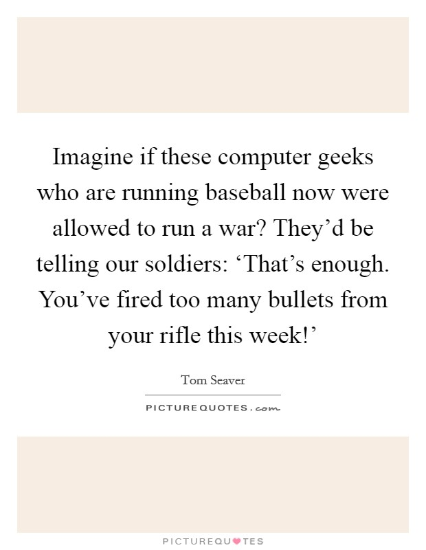 Imagine if these computer geeks who are running baseball now were allowed to run a war? They'd be telling our soldiers: 'That's enough. You've fired too many bullets from your rifle this week!' Picture Quote #1